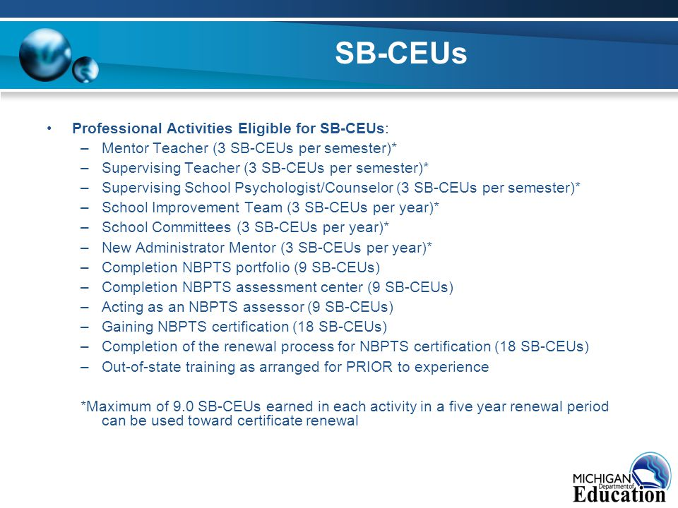 SB-CEUs Professional Activities Eligible for SB-CEUs: –Mentor Teacher (3 SB-CEUs per semester)* –Supervising Teacher (3 SB-CEUs per semester)* –Supervising School Psychologist/Counselor (3 SB-CEUs per semester)* –School Improvement Team (3 SB-CEUs per year)* –School Committees (3 SB-CEUs per year)* –New Administrator Mentor (3 SB-CEUs per year)* –Completion NBPTS portfolio (9 SB-CEUs) –Completion NBPTS assessment center (9 SB-CEUs) –Acting as an NBPTS assessor (9 SB-CEUs) –Gaining NBPTS certification (18 SB-CEUs) –Completion of the renewal process for NBPTS certification (18 SB-CEUs) –Out-of-state training as arranged for PRIOR to experience *Maximum of 9.0 SB-CEUs earned in each activity in a five year renewal period can be used toward certificate renewal