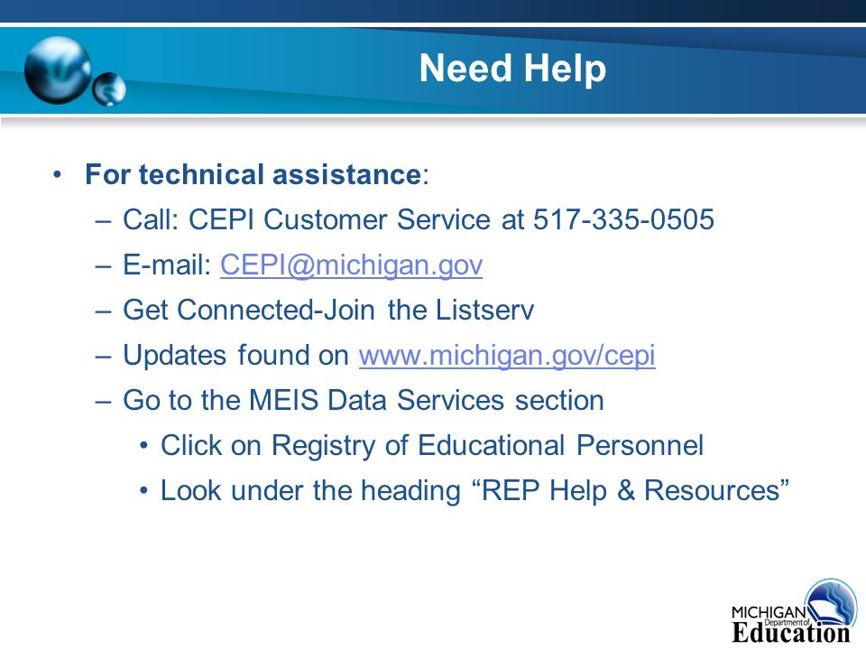 Need Help For technical assistance: –Call: CEPI Customer Service at 517-335-0505 –E-mail: CEPI@michigan.govCEPI@michigan.gov –Get Connected-Join the Listserv –Updates found on www.michigan.gov/cepiwww.michigan.gov/cepi –Go to the MEIS Data Services section Click on Registry of Educational Personnel Look under the heading REP Help & Resources