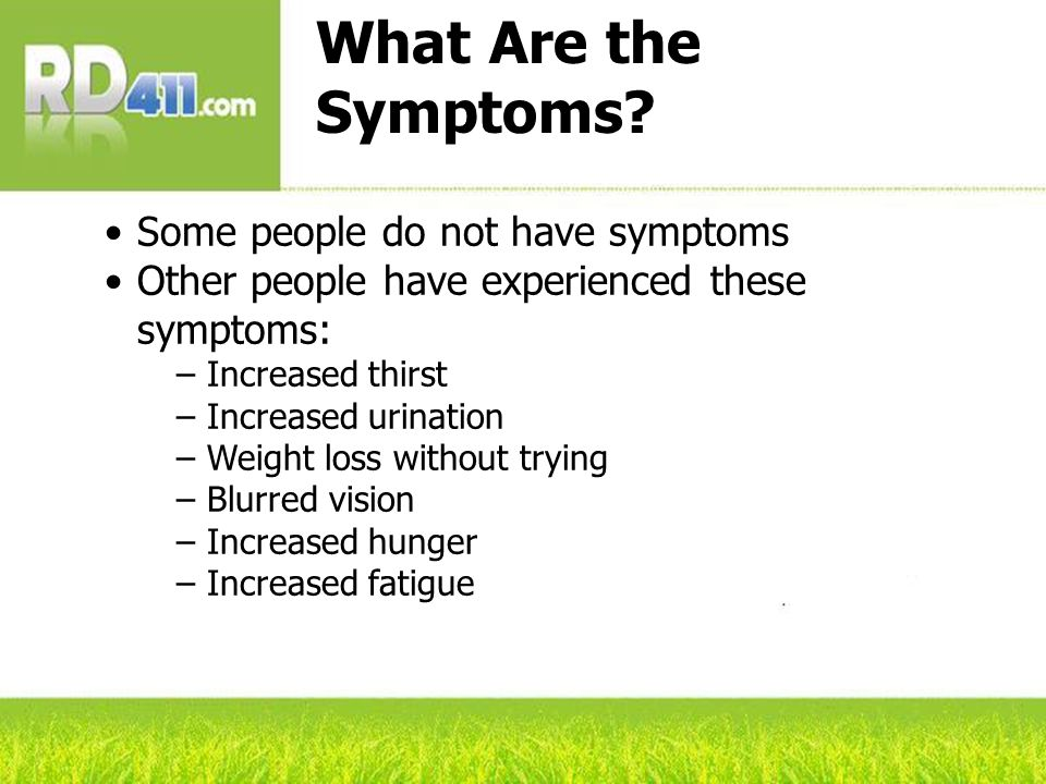 What Are the Symptoms? Some people do not have symptoms Other people have experienced these symptoms: – Increased thirst – Increased urination – Weigh