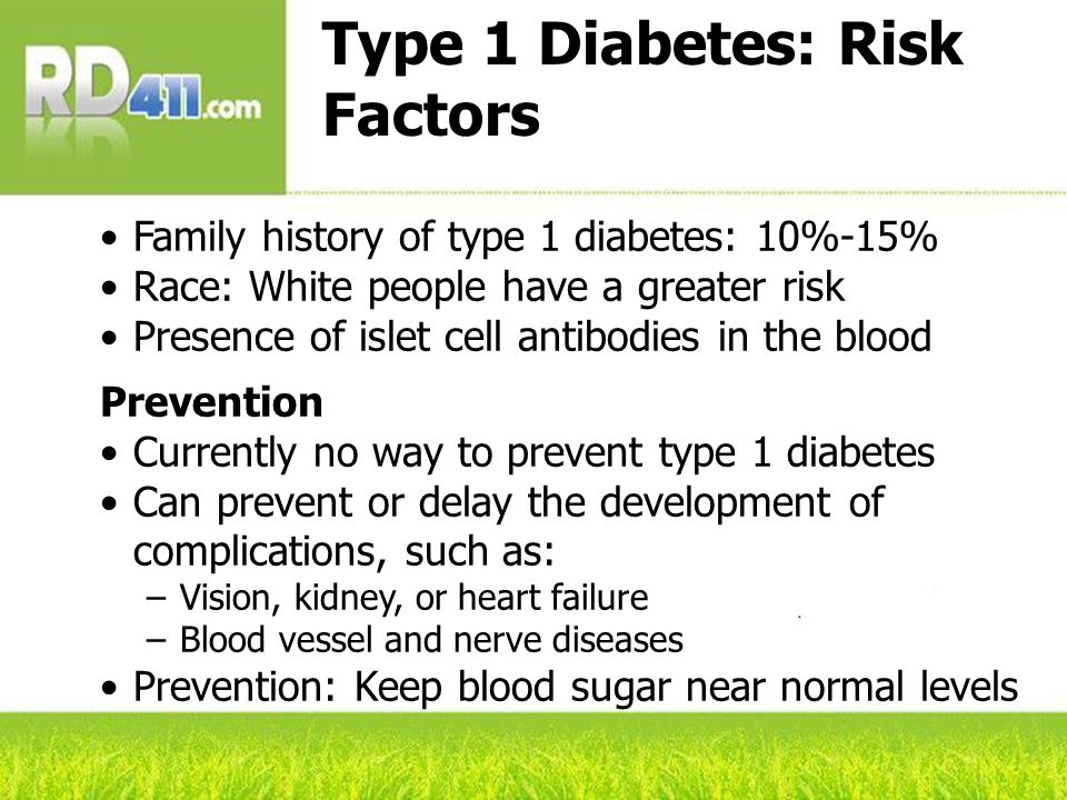 Type 1 Diabetes: Risk Factors Family history of type 1 diabetes: 10%-15% Race: White people have a greater risk Presence of islet cell antibodies in t