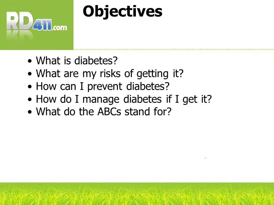 Objectives What is diabetes? What are my risks of getting it? How can I prevent diabetes? How do I manage diabetes if I get it? What do the ABCs stand