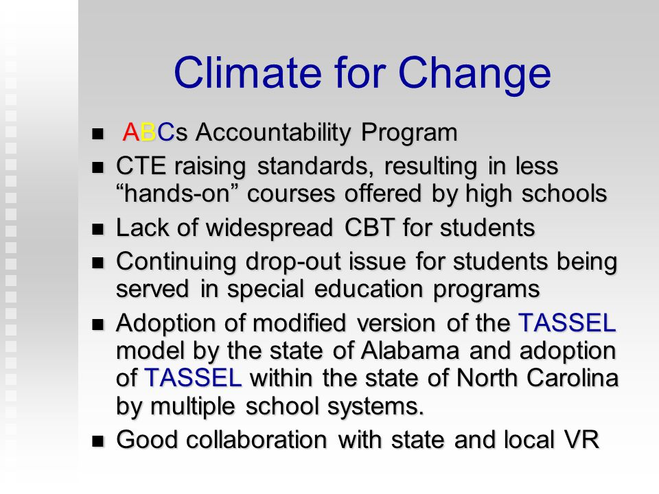 Climate for Change Systems Change Transition Grant (1992 – 1997) Systems Change Transition Grant (1992 – 1997) operated between DPI and VR Statewide training- 9,000+ stakeholders Statewide training- 9,000+ stakeholders 8 Pilot TA Sites- TASSEL program was developed by one site and shared 8 Pilot TA Sites- TASSEL program was developed by one site and shared Piloted Employment Training Specialists Piloted Employment Training Specialists Position (VR) Parent training Parent training N.C.