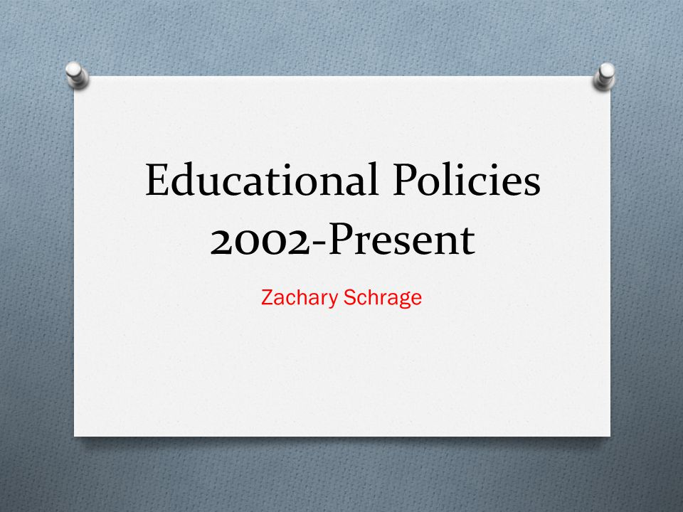 Educational Policies 2002 -Present Zachary Schrage