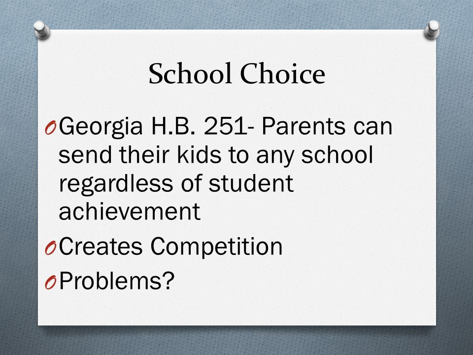 School Choice O Georgia H.B. 251- Parents can send their kids to any school regardless of student achievement O Creates Competition O Problems?