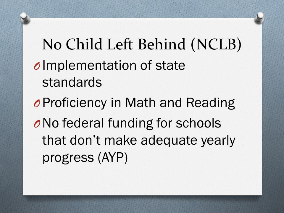 No Child Left Behind (NCLB) O Implementation of state standards O Proficiency in Math and Reading O No federal funding for schools that don't make adequate yearly progress (AYP)