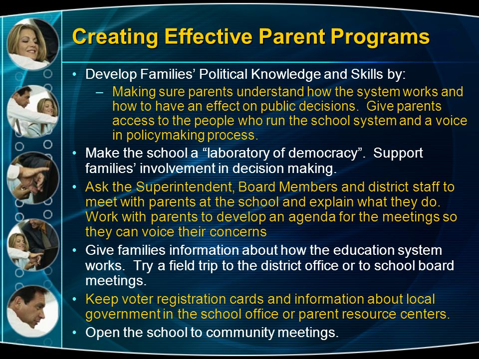 Creating Effective Parent Programs Develop Families' Political Knowledge and Skills by: –Making sure parents understand how the system works and how t