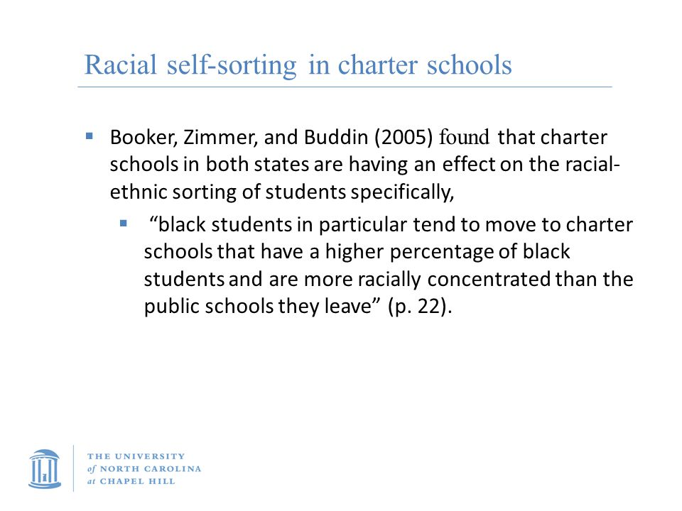 Racial self-sorting in charter schools  Booker, Zimmer, and Buddin (2005) found that charter schools in both states are having an effect on the racial- ethnic sorting of students specifically,  black students in particular tend to move to charter schools that have a higher percentage of black students and are more racially concentrated than the public schools they leave (p.