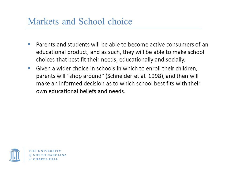 Markets and School choice  Parents and students will be able to become active consumers of an educational product, and as such, they will be able to make school choices that best fit their needs, educationally and socially.