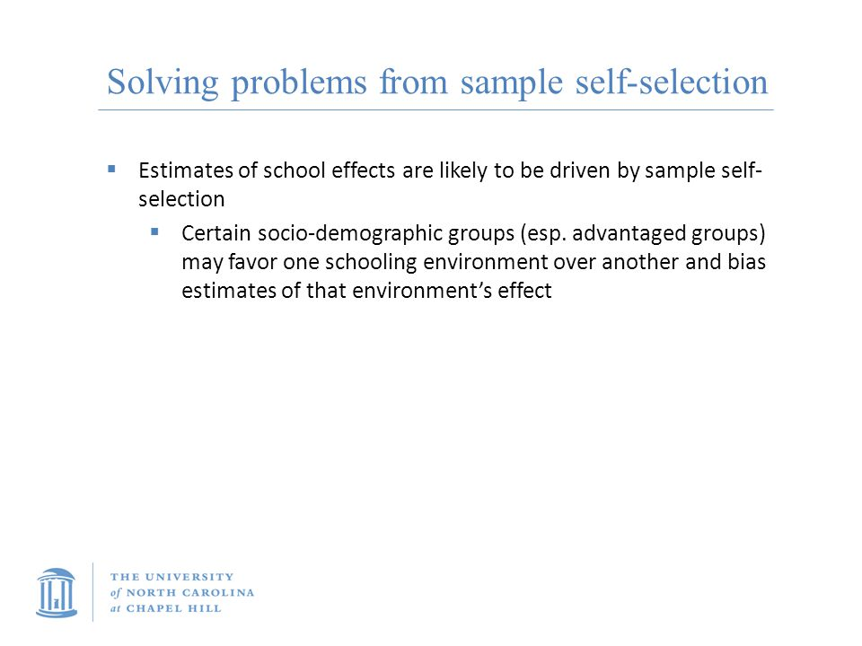 Solving problems from sample self-selection  Estimates of school effects are likely to be driven by sample self- selection  Certain socio-demographic groups (esp.