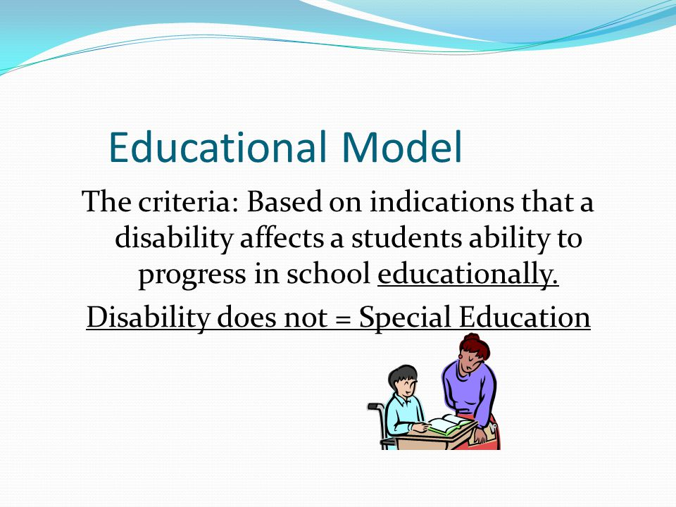 Educational Model The criteria: Based on indications that a disability affects a students ability to progress in school educationally. Disability does