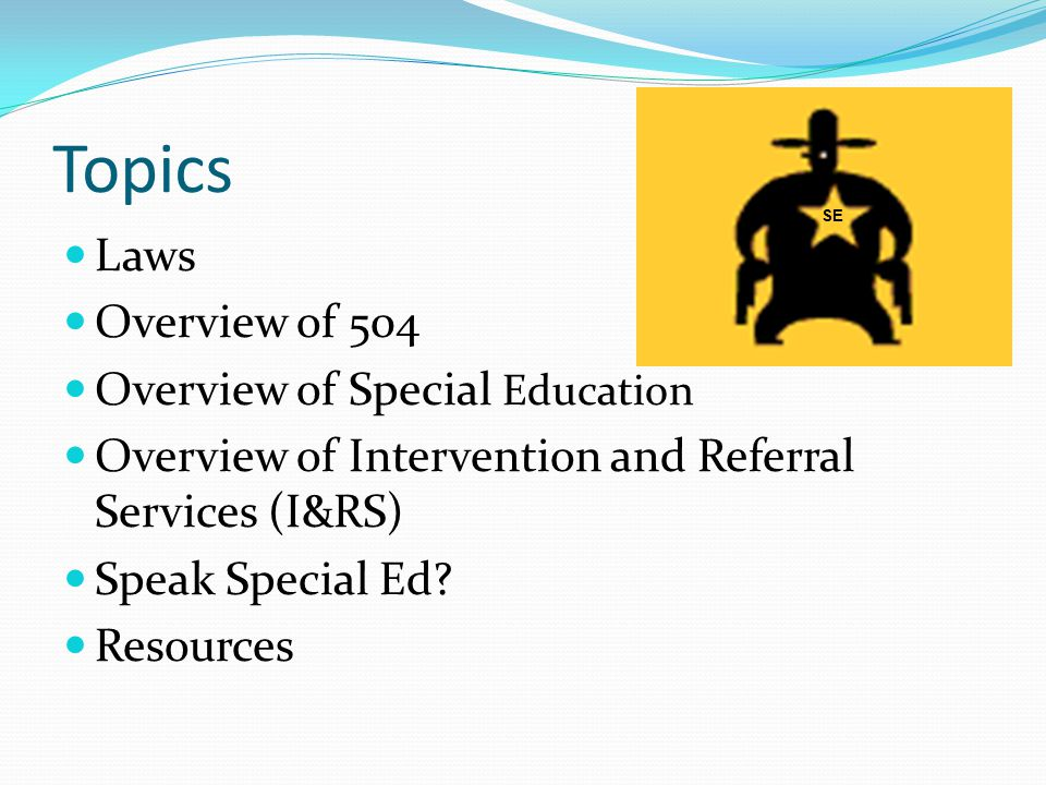 Topics Laws Overview of 504 Overview of Special Education Overview of Intervention and Referral Services (I&RS) Speak Special Ed? Resources SE