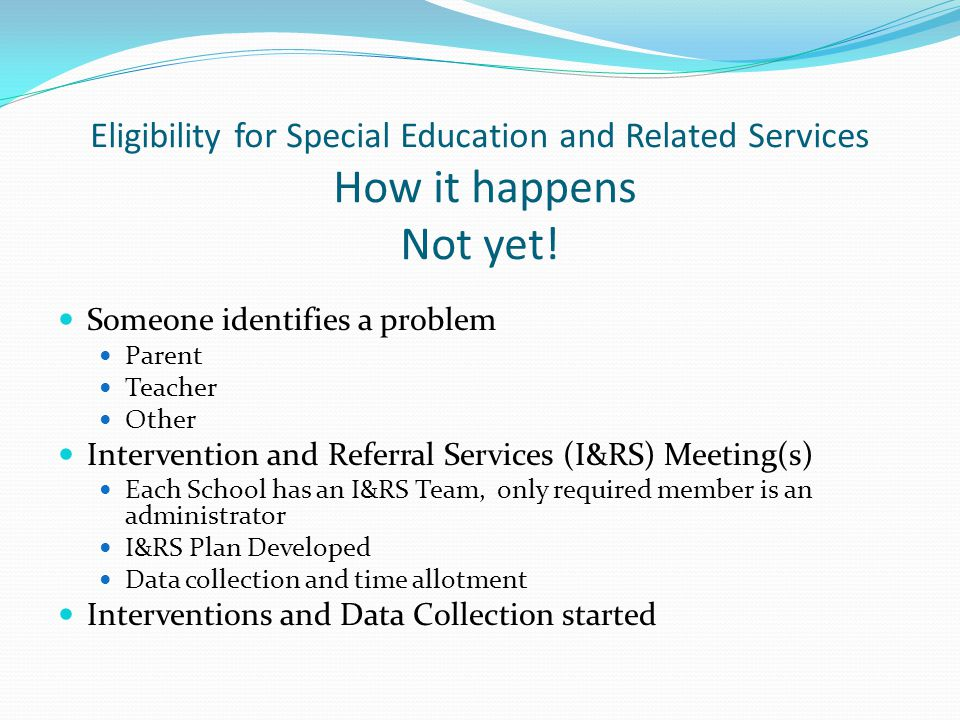 Eligibility for Special Education and Related Services How it happens Not yet! Someone identifies a problem Parent Teacher Other Intervention and Refe