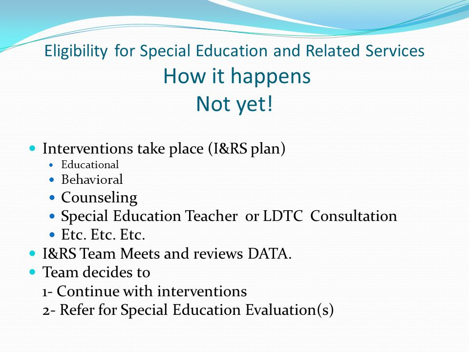 Eligibility for Special Education and Related Services How it happens Not yet! Interventions take place (I&RS plan) Educational Behavioral Counseling