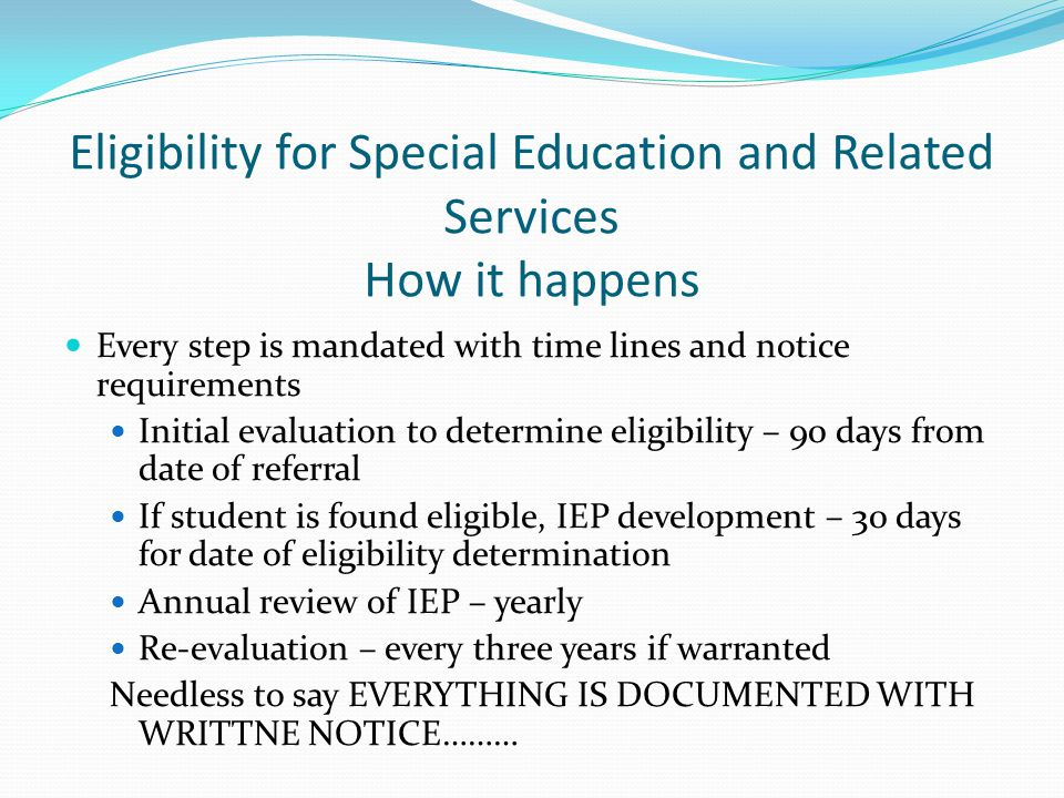 Eligibility for Special Education and Related Services How it happens Every step is mandated with time lines and notice requirements Initial evaluatio