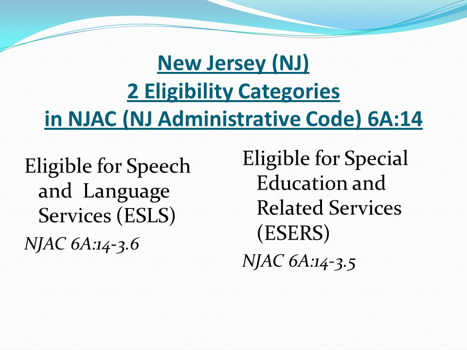 New Jersey (NJ) 2 Eligibility Categories in NJAC (NJ Administrative Code) 6A:14 Eligible for Speech and Language Services (ESLS) NJAC 6A:14-3.6 Eligib