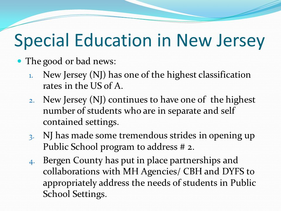 Special Education in New Jersey The good or bad news: 1. New Jersey (NJ) has one of the highest classification rates in the US of A. 2. New Jersey (NJ