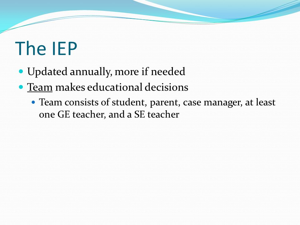 The IEP Updated annually, more if needed Team makes educational decisions Team consists of student, parent, case manager, at least one GE teacher, and
