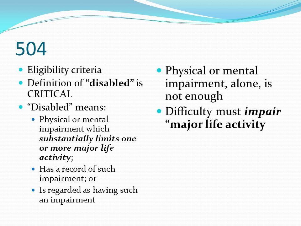 """504 Eligibility criteria Definition of """"disabled"""" is CRITICAL """"Disabled"""" means: Physical or mental impairment which substantially limits one or more m"""