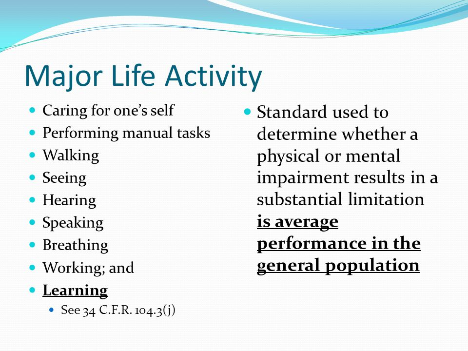 Major Life Activity Caring for one's self Performing manual tasks Walking Seeing Hearing Speaking Breathing Working; and Learning See 34 C.F.R. 104.3(