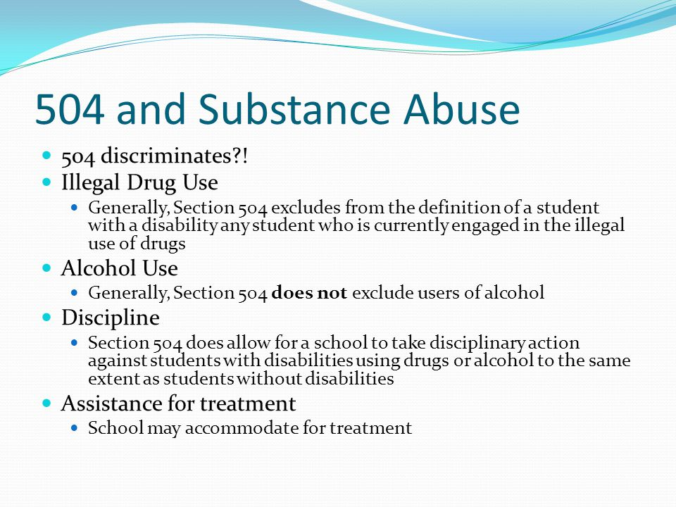 504 and Substance Abuse 504 discriminates?! Illegal Drug Use Generally, Section 504 excludes from the definition of a student with a disability any st
