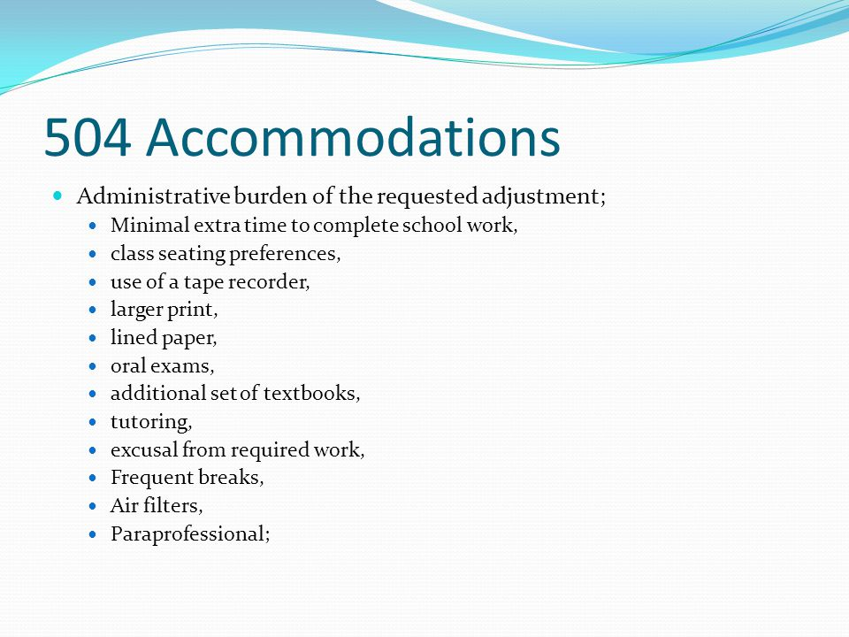 504 Accommodations Administrative burden of the requested adjustment; Minimal extra time to complete school work, class seating preferences, use of a
