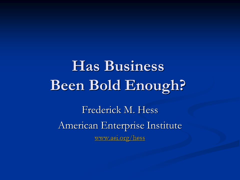 Has Business Been Bold Enough Frederick M. Hess American Enterprise Institute www.aei.org/hess