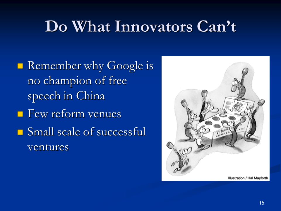 15 Do What Innovators Can't Remember why Google is no champion of free speech in China Remember why Google is no champion of free speech in China Few reform venues Few reform venues Small scale of successful ventures Small scale of successful ventures
