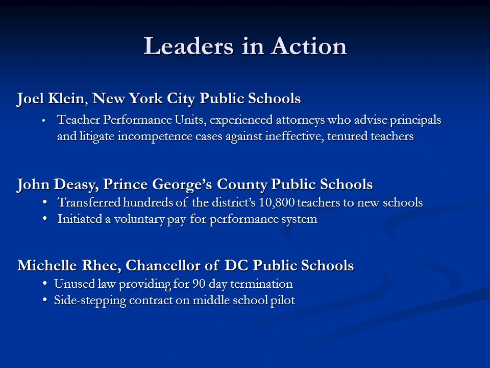 Leaders in Action Joel Klein, New York City Public Schools Teacher Performance Units, experienced attorneys who advise principals and litigate incompetence cases against ineffective, tenured teachers Teacher Performance Units, experienced attorneys who advise principals and litigate incompetence cases against ineffective, tenured teachers John Deasy, Prince George's County Public Schools Transferred hundreds of the district's 10,800 teachers to new schoolsTransferred hundreds of the district's 10,800 teachers to new schools Initiated a voluntary pay-for-performance systemInitiated a voluntary pay-for-performance system Michelle Rhee, Chancellor of DC Public Schools Unused law providing for 90 day terminationUnused law providing for 90 day termination Side-stepping contract on middle school pilotSide-stepping contract on middle school pilot