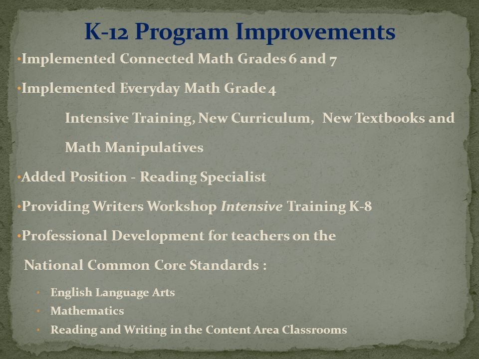 Implemented Connected Math Grades 6 and 7 Implemented Everyday Math Grade 4 Intensive Training, New Curriculum, New Textbooks and Math Manipulatives Added Position - Reading Specialist Providing Writers Workshop Intensive Training K-8 Professional Development for teachers on the National Common Core Standards : English Language Arts Mathematics Reading and Writing in the Content Area Classrooms