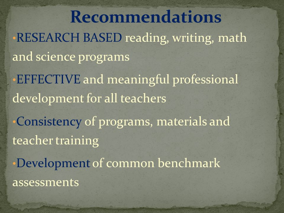 RESEARCH BASED reading, writing, math and science programs EFFECTIVE and meaningful professional development for all teachers Consistency of programs, materials and teacher training Development of common benchmark assessments