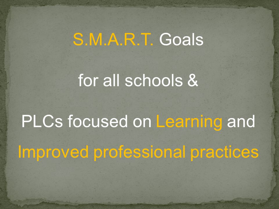S.M.A.R.T. Goals for all schools & PLCs focused on Learning and Improved professional practices