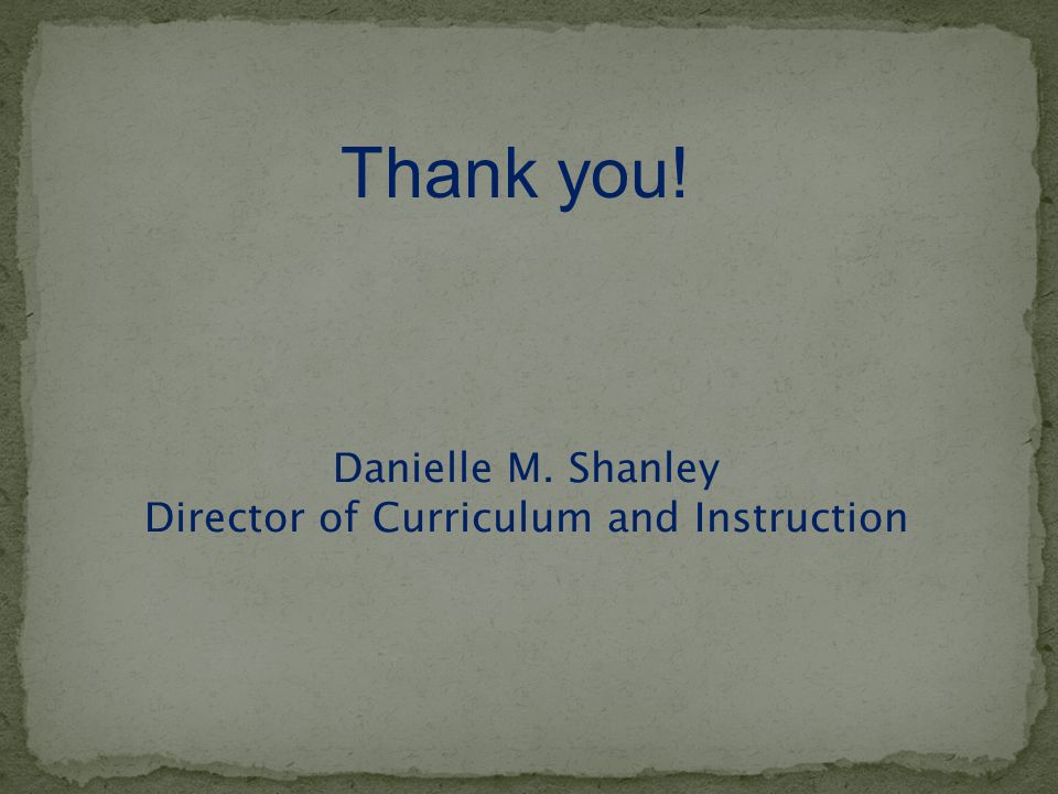 Danielle M. Shanley Director of Curriculum and Instruction Thank you!