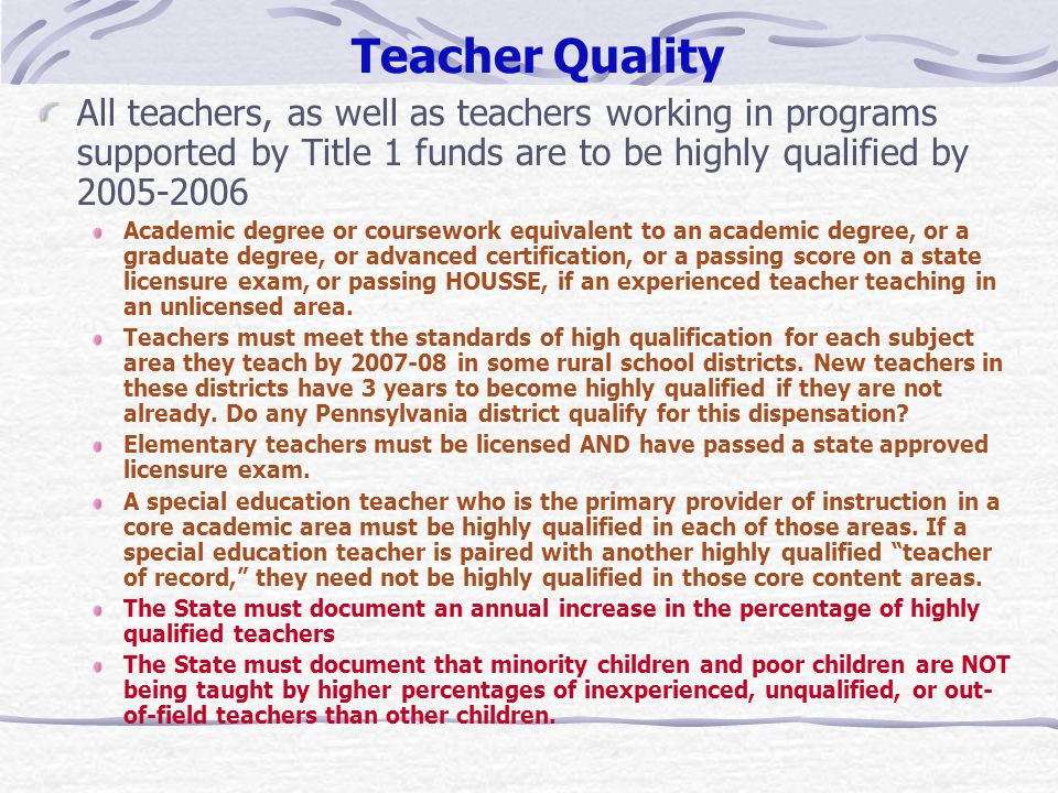 Teacher Quality All teachers, as well as teachers working in programs supported by Title 1 funds are to be highly qualified by 2005-2006 Academic degree or coursework equivalent to an academic degree, or a graduate degree, or advanced certification, or a passing score on a state licensure exam, or passing HOUSSE, if an experienced teacher teaching in an unlicensed area.