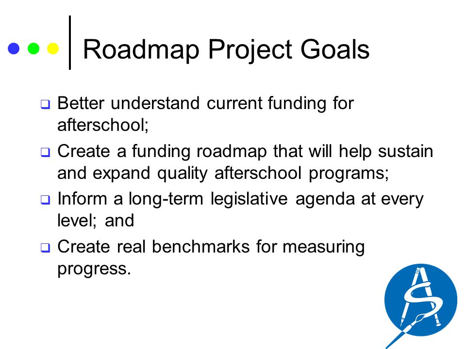 Roadmap Project Goals  Better understand current funding for afterschool;  Create a funding roadmap that will help sustain and expand quality afters