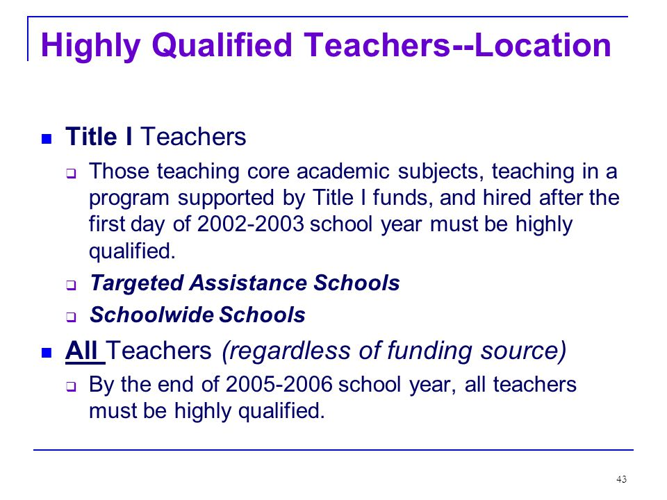 42 Highly Qualified Teachers--Funding Title I Teachers  Those teaching core academic subjects, teaching in a program supported by Title I funds, and hired after the first day of 2002-2003 school year must be highly qualified.