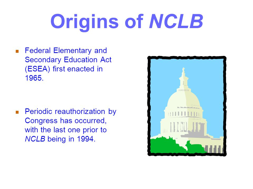 Origins of NCLB Federal Elementary and Secondary Education Act (ESEA) first enacted in 1965.