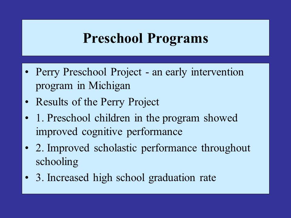 Preschool Programs Perry Preschool Project - an early intervention program in Michigan Results of the Perry Project 1. Preschool children in the progr