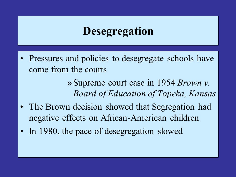 Desegregation Pressures and policies to desegregate schools have come from the courts »Supreme court case in 1954 Brown v. Board of Education of Topek