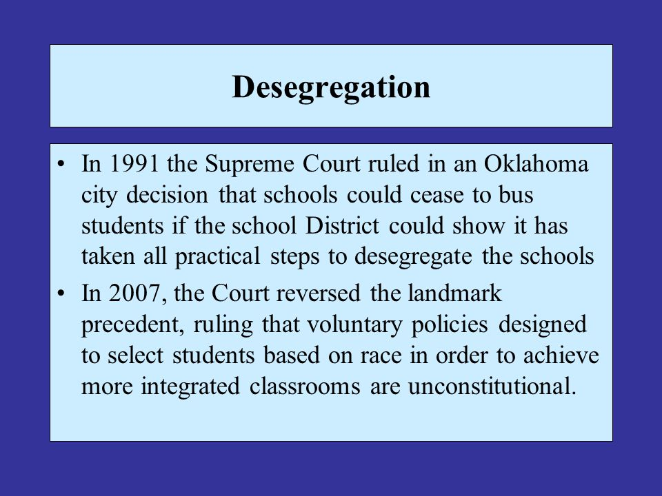 Desegregation In 1991 the Supreme Court ruled in an Oklahoma city decision that schools could cease to bus students if the school District could show