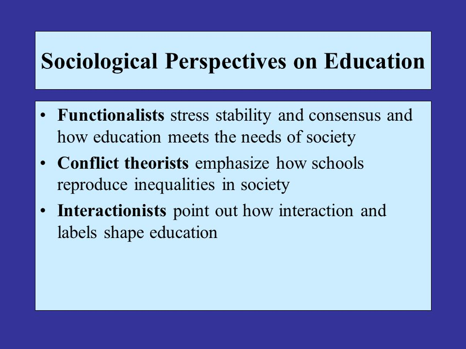 Sociological Perspectives on Education Functionalists stress stability and consensus and how education meets the needs of society Conflict theorists e