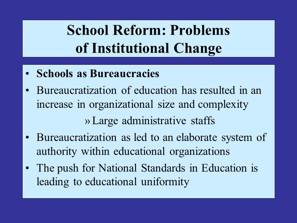 School Reform: Problems of Institutional Change Schools as Bureaucracies Bureaucratization of education has resulted in an increase in organizational