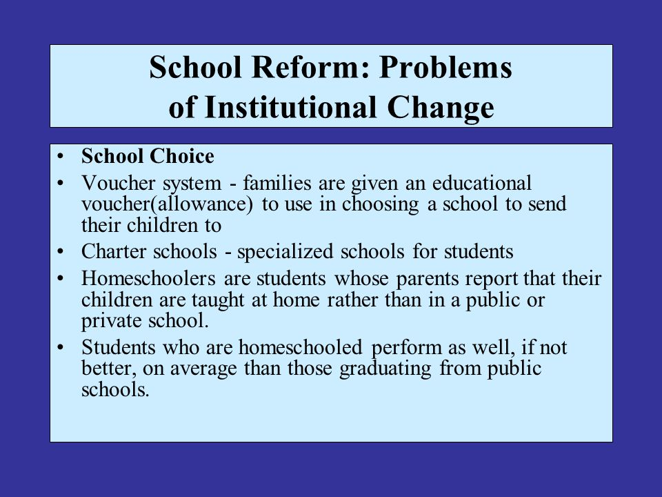 School Reform: Problems of Institutional Change School Choice Voucher system - families are given an educational voucher(allowance) to use in choosing