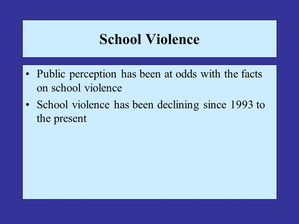 School Violence Public perception has been at odds with the facts on school violence School violence has been declining since 1993 to the present
