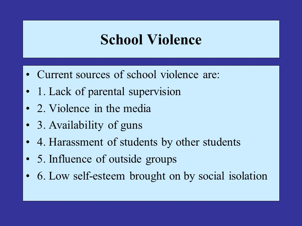 School Violence Current sources of school violence are: 1. Lack of parental supervision 2. Violence in the media 3. Availability of guns 4. Harassment