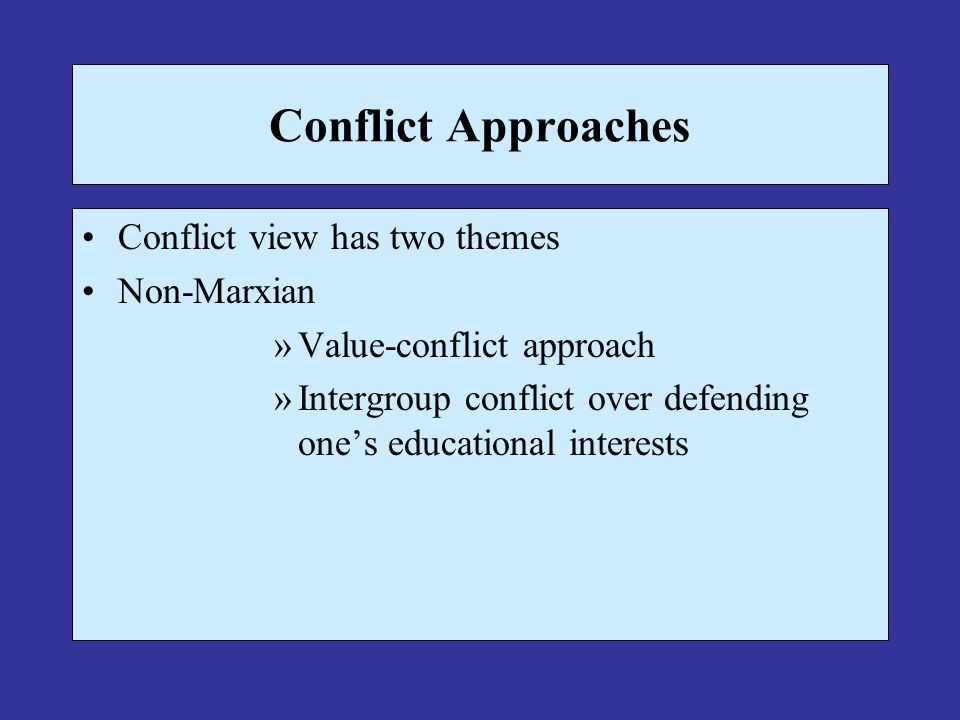 Conflict Approaches Conflict view has two themes Non-Marxian »Value-conflict approach »Intergroup conflict over defending one's educational interests