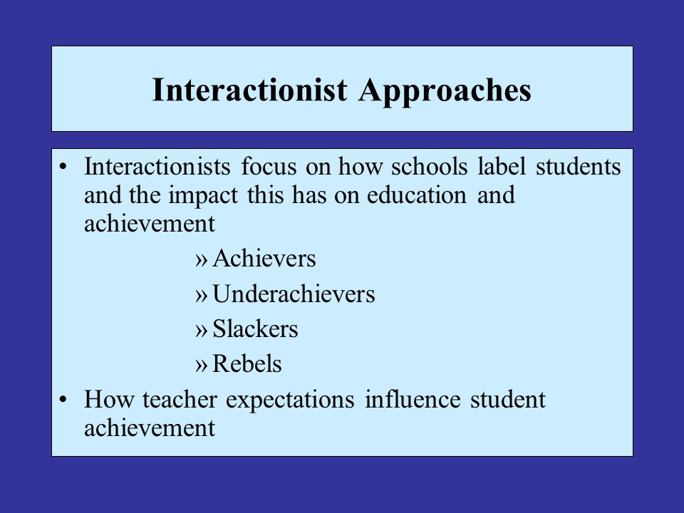 Interactionist Approaches Interactionists focus on how schools label students and the impact this has on education and achievement »Achievers »Underac