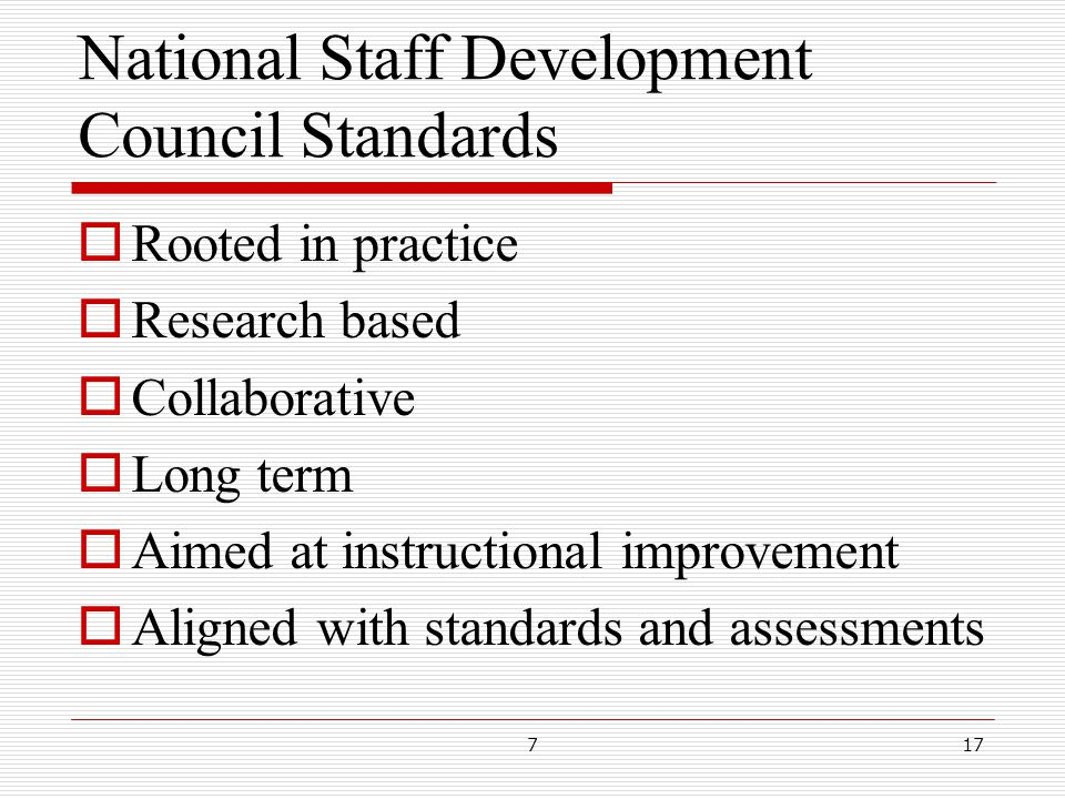National Staff Development Council Standards  Rooted in practice  Research based  Collaborative  Long term  Aimed at instructional improvement  Aligned with standards and assessments 717