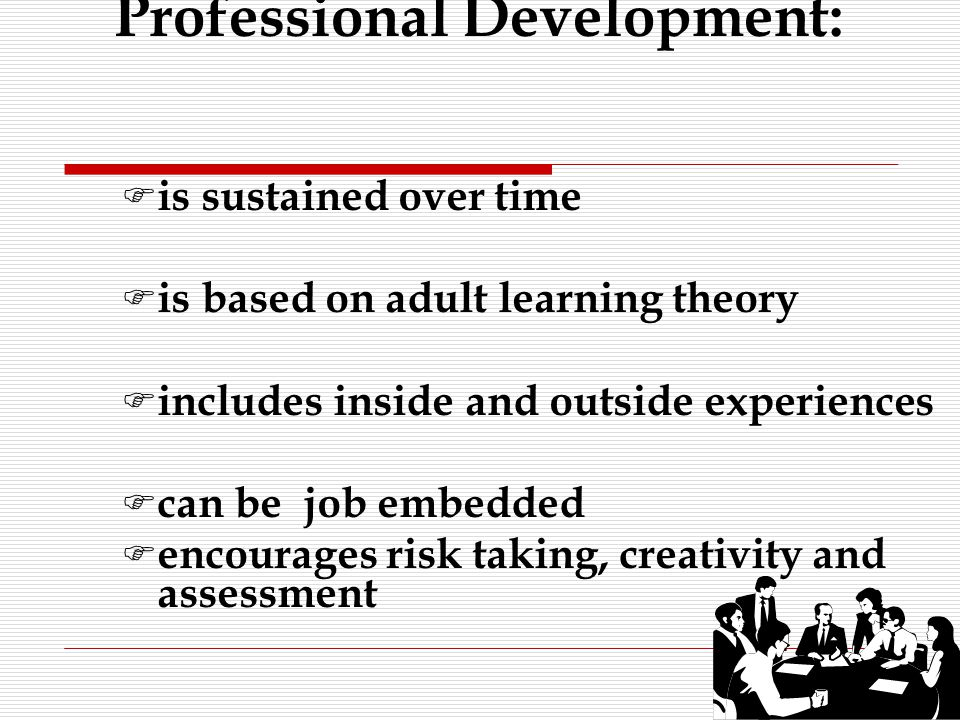 F is sustained over time F is based on adult learning theory F includes inside and outside experiences F can be job embedded F encourages risk taking, creativity and assessment Professional Development: