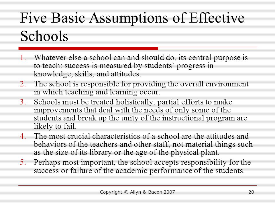 Copyright © Allyn & Bacon 200720 Five Basic Assumptions of Effective Schools 1.Whatever else a school can and should do, its central purpose is to teach: success is measured by students' progress in knowledge, skills, and attitudes.
