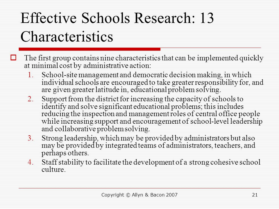 Copyright © Allyn & Bacon 200721 Effective Schools Research: 13 Characteristics  The first group contains nine characteristics that can be implemented quickly at minimal cost by administrative action: 1.School-site management and democratic decision making, in which individual schools are encouraged to take greater responsibility for, and are given greater latitude in, educational problem solving.